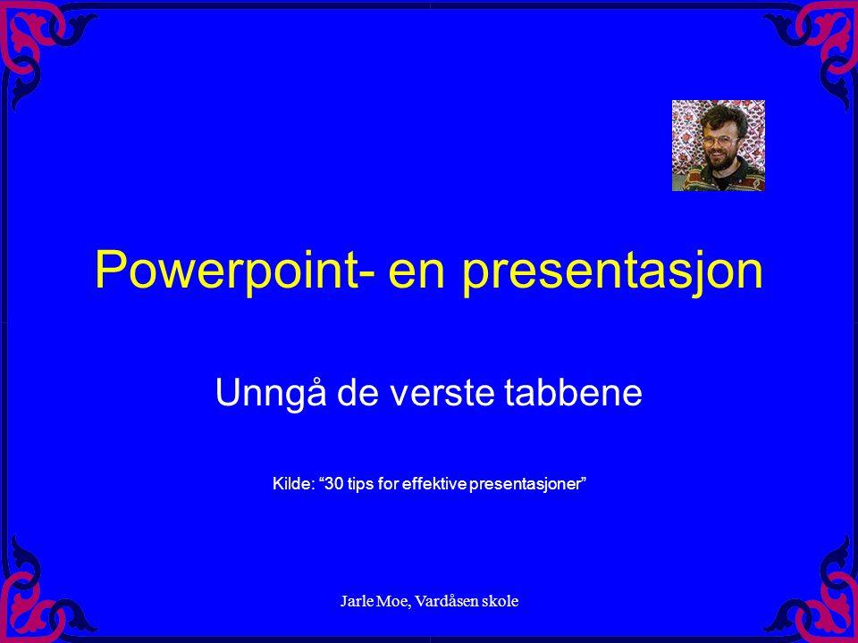 Jarle Moe, Vardåsen skole Powerpoint- en presentasjon Unngå de verste tabbene Kilde: 30 tips for effektive presentasjoner