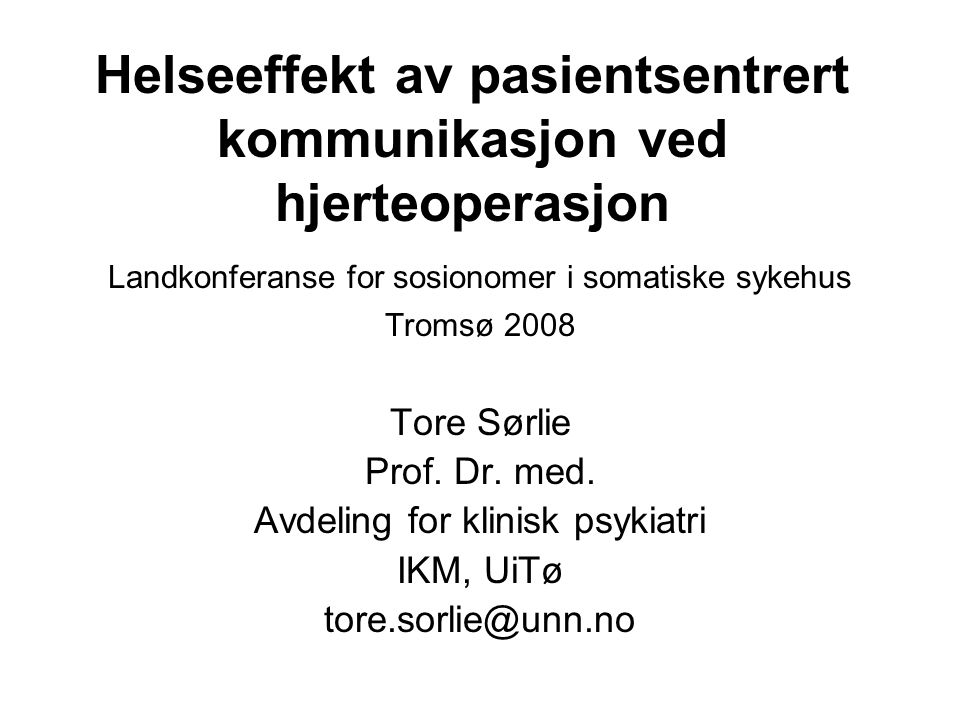 Helseeffekt av pasientsentrert kommunikasjon ved hjerteoperasjon Landkonferanse for sosionomer i somatiske sykehus Tromsø 2008 Tore Sørlie Prof. Dr. m