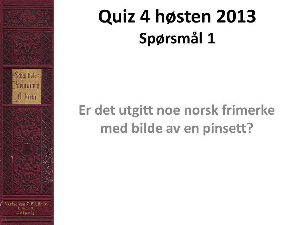 Quiz 4 høsten 2013 Spørsmål 1 Er det utgitt noe norsk frimerke med bilde av en pinsett