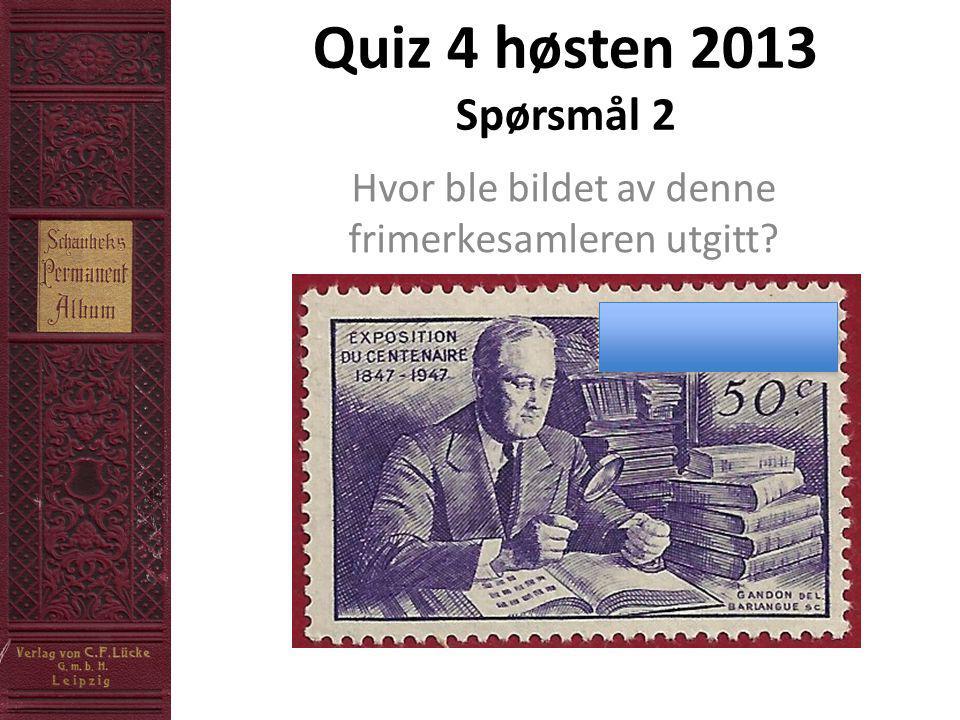 Quiz 4 høsten 2013 Spørsmål 2 Hvor ble bildet av denne frimerkesamleren utgitt