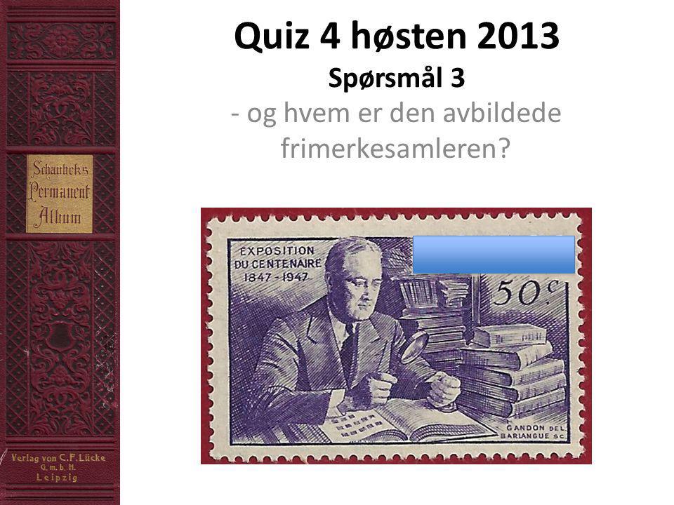 Quiz 4 høsten 2013 Spørsmål 3 - og hvem er den avbildede frimerkesamleren