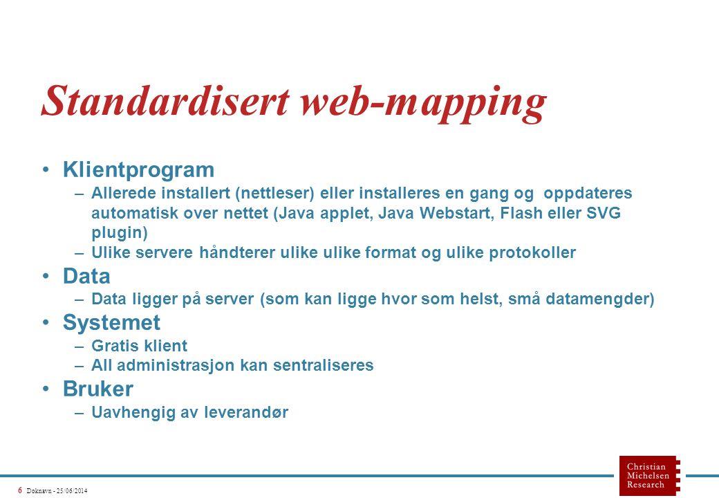 6 Doknavn - 25/06/2014 Standardisert web-mapping •Klientprogram –Allerede installert (nettleser) eller installeres en gang og oppdateres automatisk over nettet (Java applet, Java Webstart, Flash eller SVG plugin) –Ulike servere håndterer ulike ulike format og ulike protokoller •Data –Data ligger på server (som kan ligge hvor som helst, små datamengder) •Systemet –Gratis klient –All administrasjon kan sentraliseres •Bruker –Uavhengig av leverandør