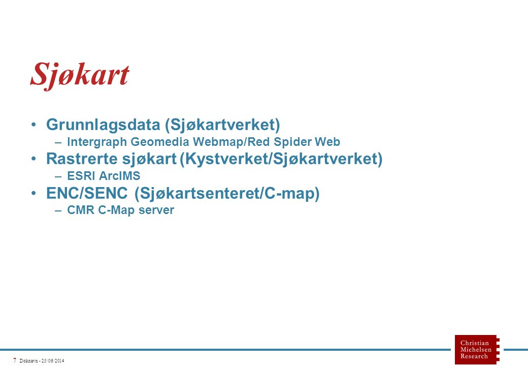 7 Doknavn - 25/06/2014 Sjøkart •Grunnlagsdata (Sjøkartverket) –Intergraph Geomedia Webmap/Red Spider Web •Rastrerte sjøkart (Kystverket/Sjøkartverket) –ESRI ArcIMS •ENC/SENC (Sjøkartsenteret/C-map) –CMR C-Map server