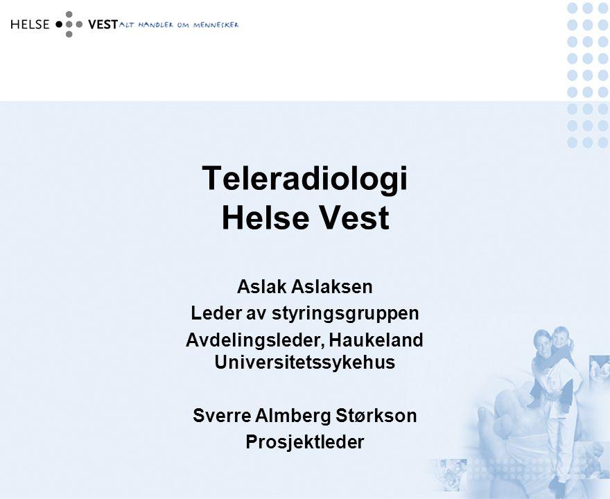 Teleradiologi Helse Vest Aslak Aslaksen Leder av styringsgruppen Avdelingsleder, Haukeland Universitetssykehus Sverre Almberg Størkson Prosjektleder
