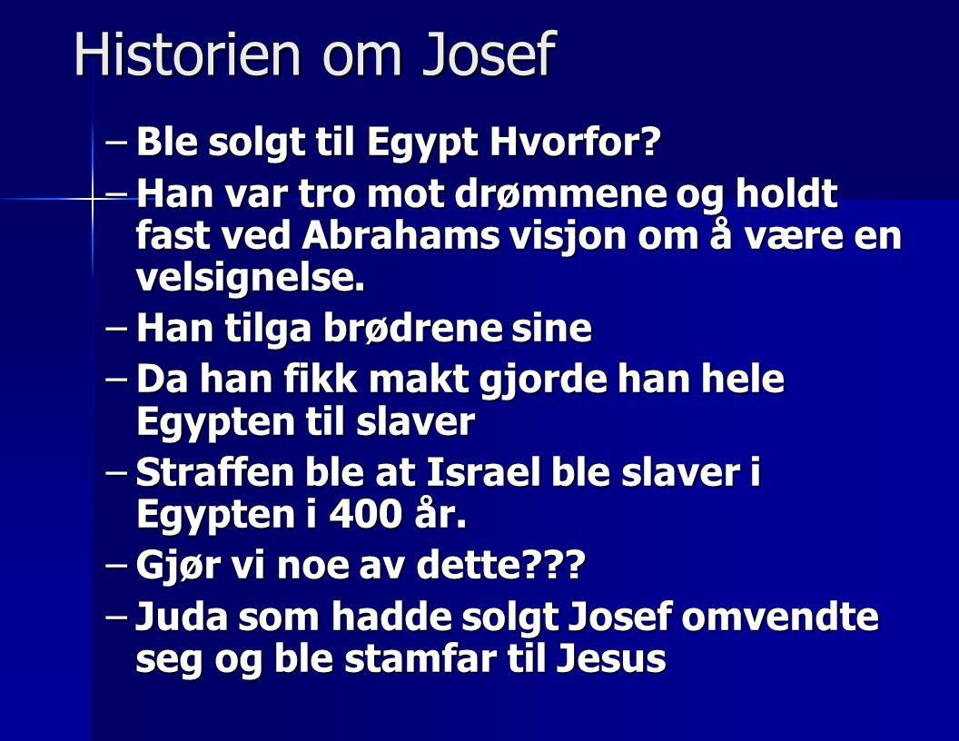 Historien om Josef –Ble solgt til Egypt Hvorfor? –Han var tro mot drømmene og holdt fast ved Abrahams visjon om å være en velsignelse. –Han tilga brød