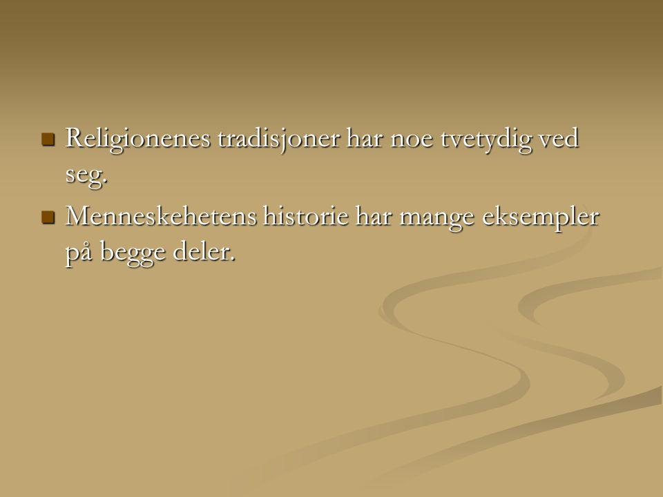  Religionenes tradisjoner har noe tvetydig ved seg.  Menneskehetens historie har mange eksempler på begge deler.