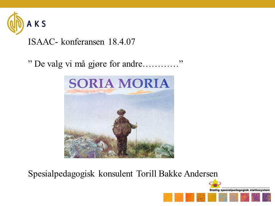 """ISAAC- konferansen 18.4.07 """" De valg vi må gjøre for andre…………"""" Spesialpedagogisk konsulent Torill Bakke Andersen"""