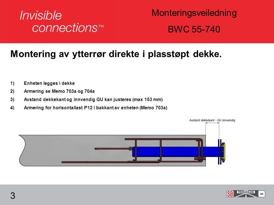 Monteringsveiledning BWC 55-740 3 1)Enheten legges i dekke 2)Armering se Memo 703a og 704a 3)Avstand dekkekant og innvendig GU kan justeres (max 153 mm) 4)Armering for horisontallast P12 i bakkant av enheten (Memo 703a) Montering av ytterrør direkte i plasstøpt dekke.