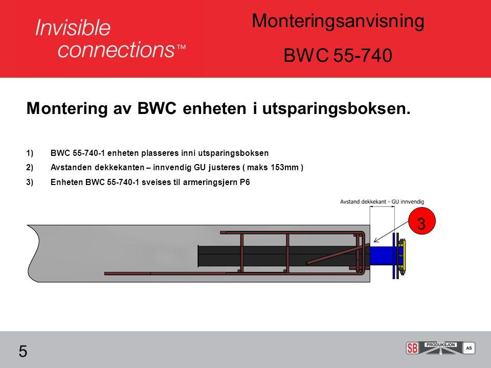 Monteringsanvisning BWC 55-740 5 1)BWC 55-740-1 enheten plasseres inni utsparingsboksen 2)Avstanden dekkekanten – innvendig GU justeres ( maks 153mm ) 3)Enheten BWC 55-740-1 sveises til armeringsjern P6 Montering av BWC enheten i utsparingsboksen.