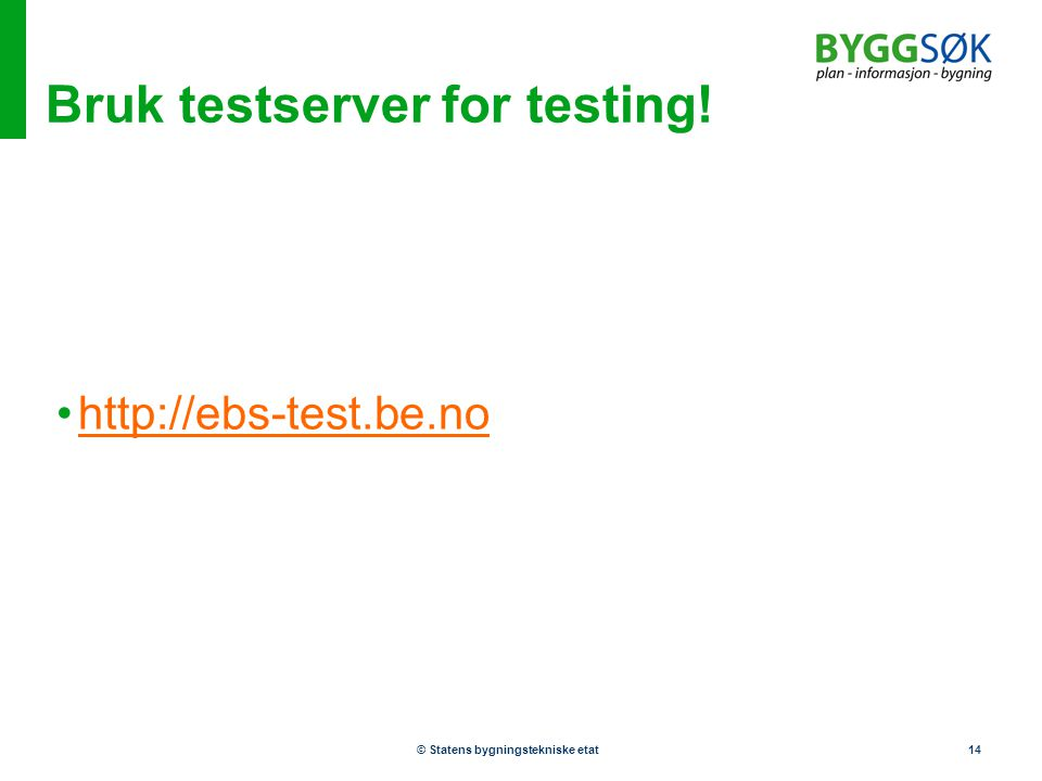 © Statens bygningstekniske etat14 Bruk testserver for testing! •http://ebs-test.be.nohttp://ebs-test.be.no