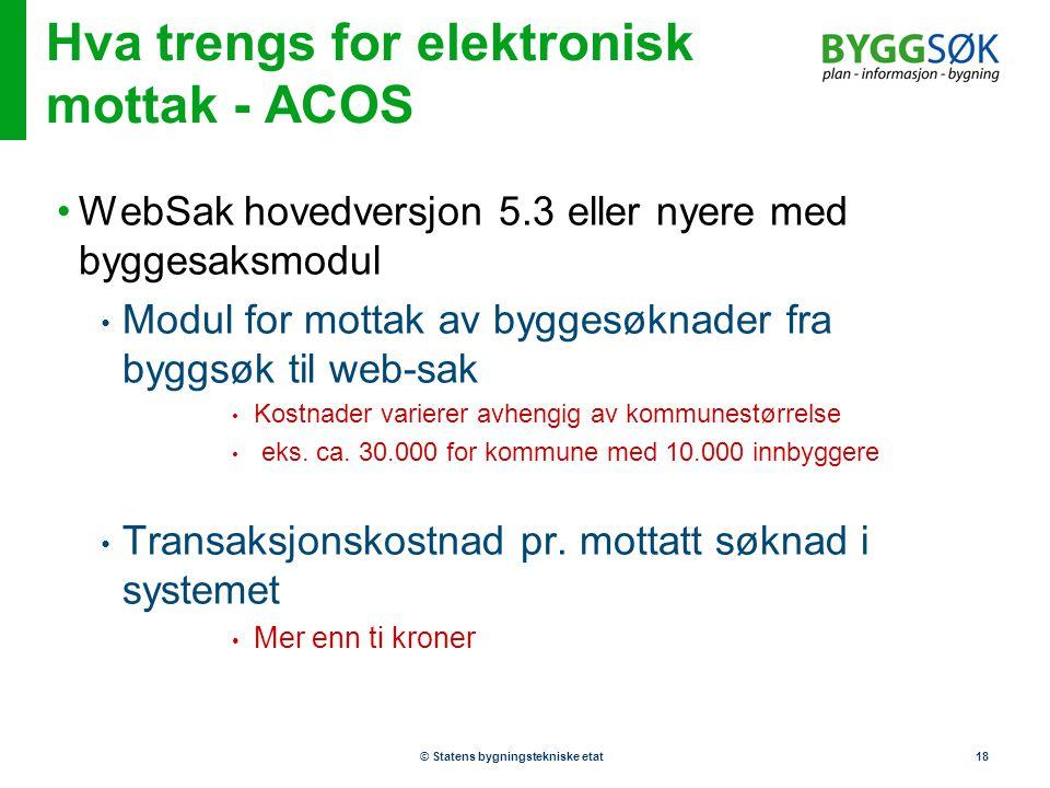 © Statens bygningstekniske etat18 Hva trengs for elektronisk mottak - ACOS •WebSak hovedversjon 5.3 eller nyere med byggesaksmodul • Modul for mottak