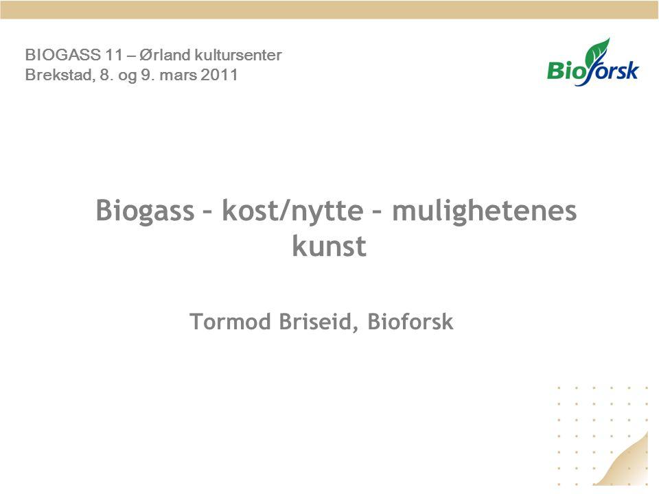 Biogass – kost/nytte – mulighetenes kunst Tormod Briseid, Bioforsk BIOGASS 11 – Ørland kultursenter Brekstad, 8. og 9. mars 2011