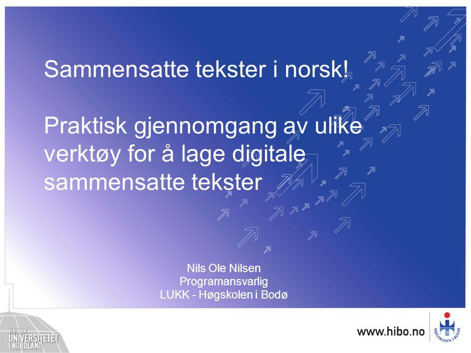Sammensatte tekster i norsk! Praktisk gjennomgang av ulike verktøy for å lage digitale sammensatte tekster Nils Ole Nilsen Programansvarlig LUKK - Høg