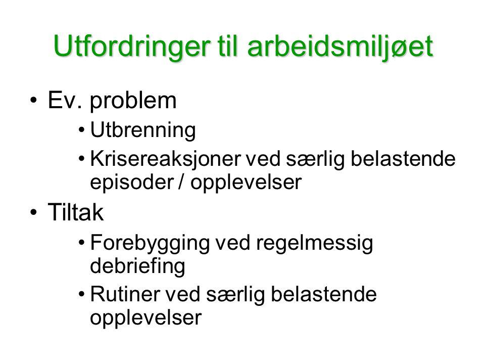 Utfordringer til arbeidsmiljøet •Ev. problem •Utbrenning •Krisereaksjoner ved særlig belastende episoder / opplevelser •Tiltak •Forebygging ved regelm