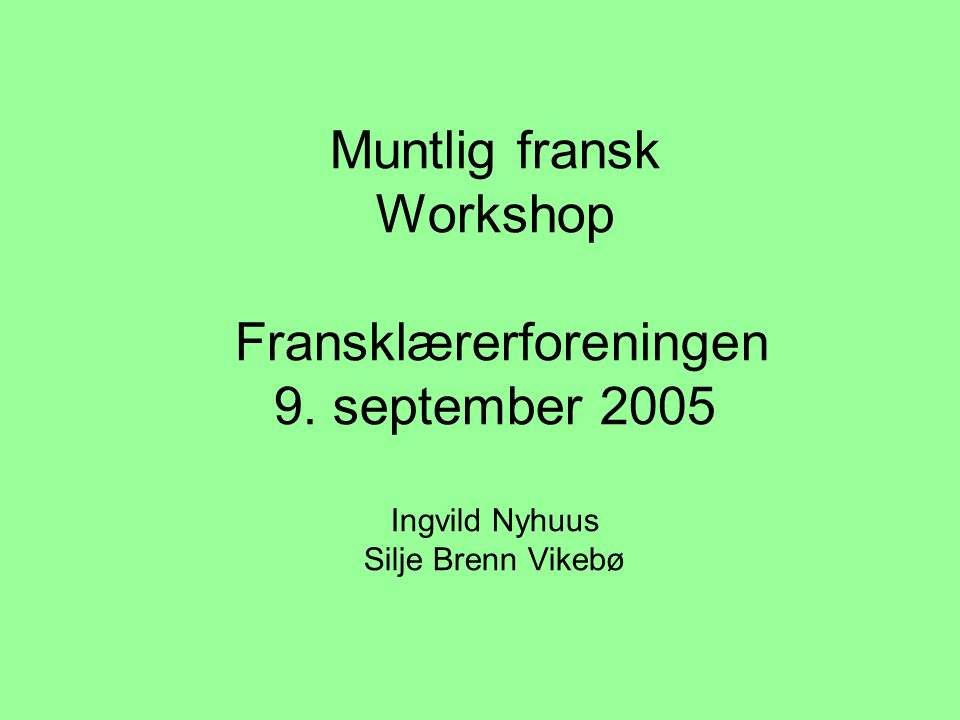 Muntlig fransk Workshop Fransklærerforeningen 9. september 2005 Ingvild Nyhuus Silje Brenn Vikebø