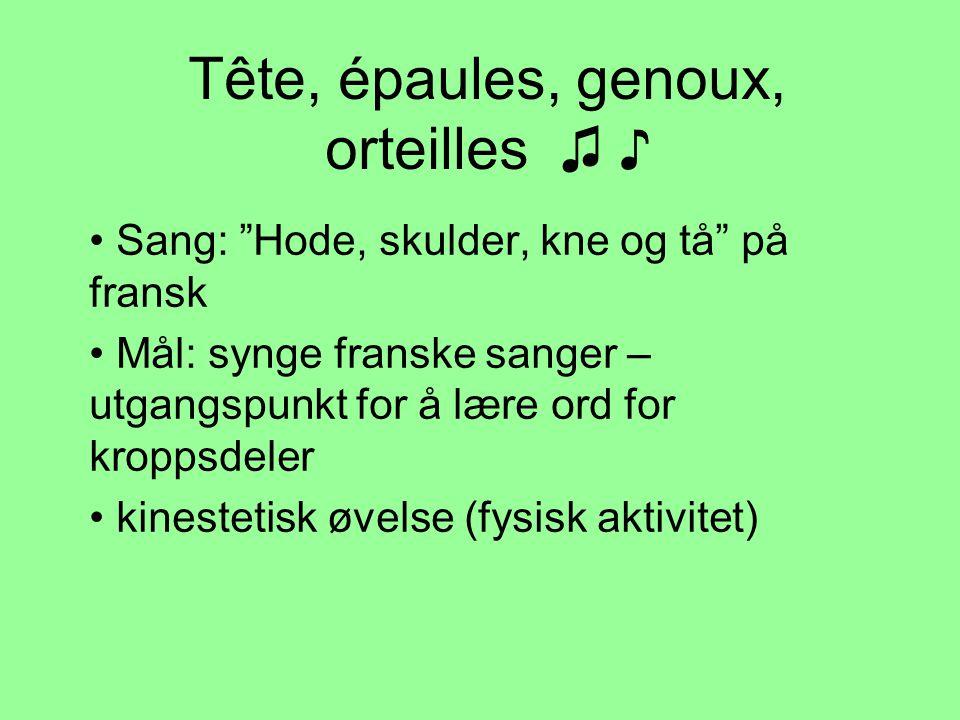 Tête, épaules, genoux, orteilles ♫ ♪ • Sang: Hode, skulder, kne og tå på fransk • Mål: synge franske sanger – utgangspunkt for å lære ord for kroppsdeler • kinestetisk øvelse (fysisk aktivitet)