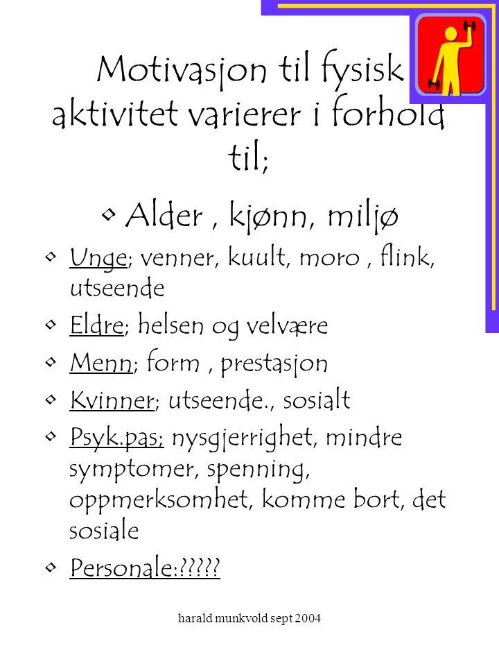 harald munkvold sept 2004 Motivasjon til fysisk aktivitet varierer i forhold til; •Alder, kjønn, miljø •Unge; venner, kuult, moro, flink, utseende •El