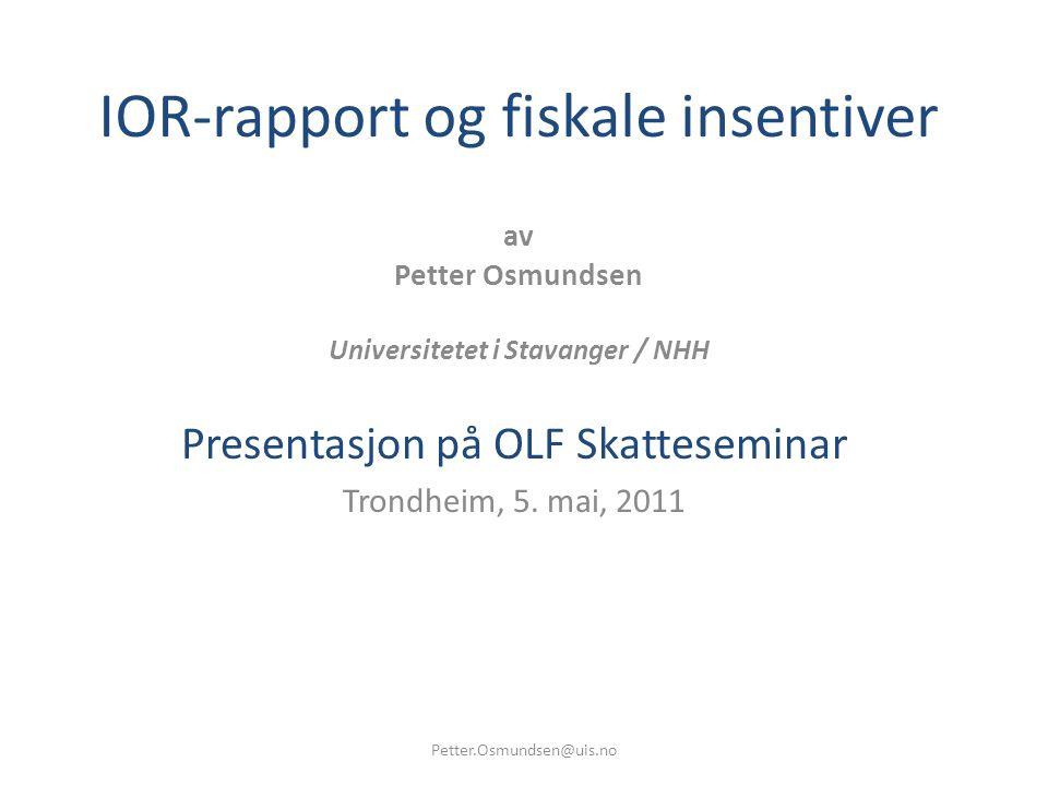 IOR-rapport og fiskale insentiver av Petter Osmundsen Universitetet i Stavanger / NHH Presentasjon på OLF Skatteseminar Trondheim, 5. mai, 2011 Petter