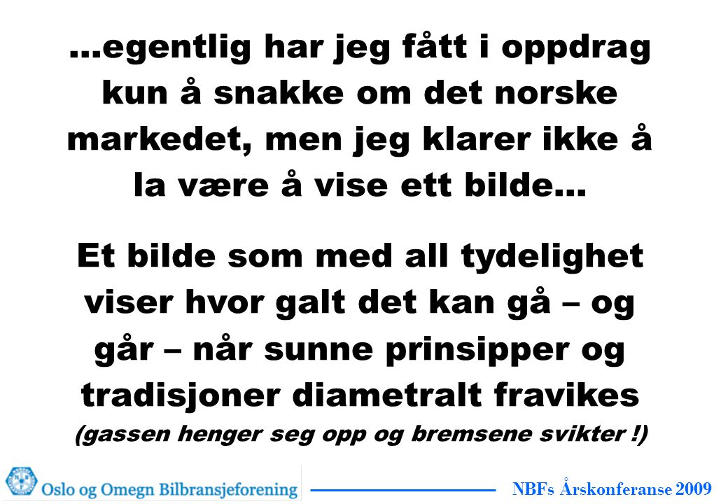 NBFs Årskonferanse 2009 …egentlig har jeg fått i oppdrag kun å snakke om det norske markedet, men jeg klarer ikke å la være å vise ett bilde… Et bilde som med all tydelighet viser hvor galt det kan gå – og går – når sunne prinsipper og tradisjoner diametralt fravikes (gassen henger seg opp og bremsene svikter !)