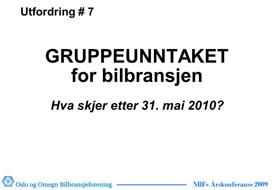 NBFs Årskonferanse 2009 GRUPPEUNNTAKET for bilbransjen Hva skjer etter 31. mai 2010 Utfordring # 7