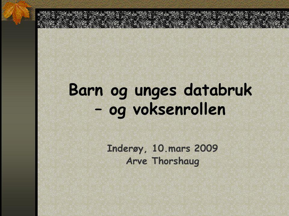 Barn og unges databruk – og voksenrollen Inderøy, 10.mars 2009 Arve Thorshaug