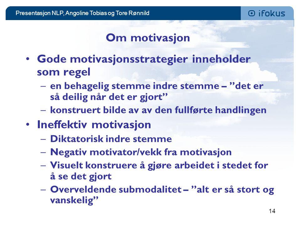 Presentasjon NLP, Angoline Tobias og Tore Rønnild 14 Om motivasjon •Gode motivasjonsstrategier inneholder som regel –en behagelig stemme indre stemme