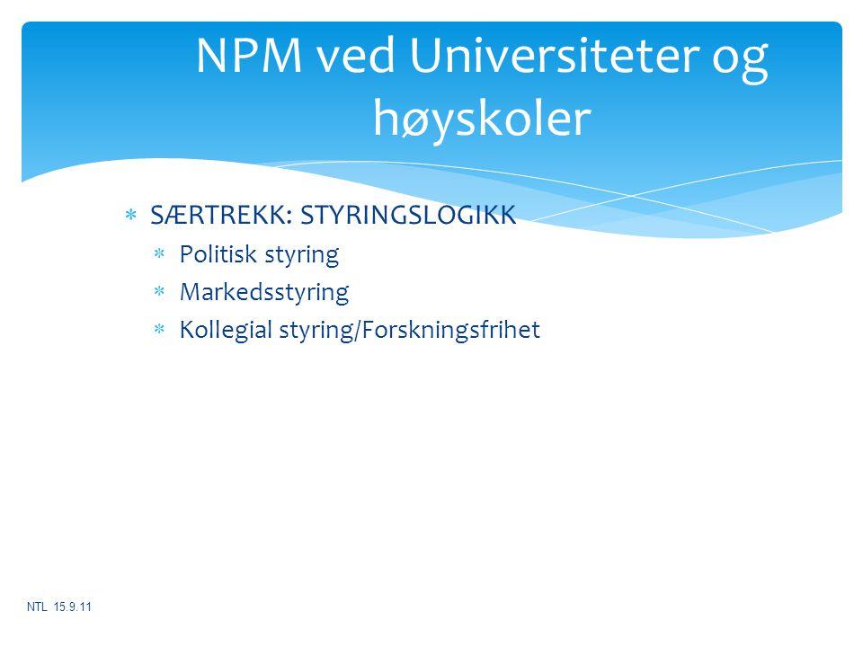 NPM ved Universiteter og høyskoler  SÆRTREKK: STYRINGSLOGIKK  Politisk styring  Markedsstyring  Kollegial styring/Forskningsfrihet NTL 15.9.11