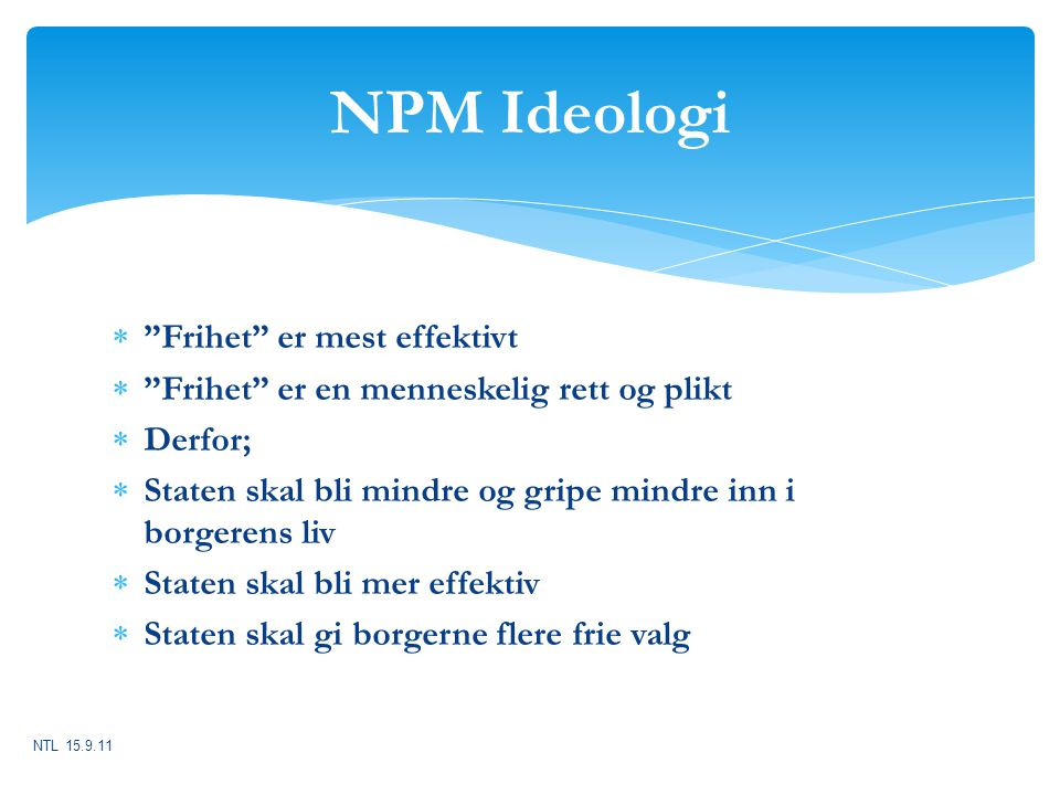 """NPM Ideologi  """"Frihet"""" er mest effektivt  """"Frihet"""" er en menneskelig rett og plikt  Derfor;  Staten skal bli mindre og gripe mindre inn i borgeren"""