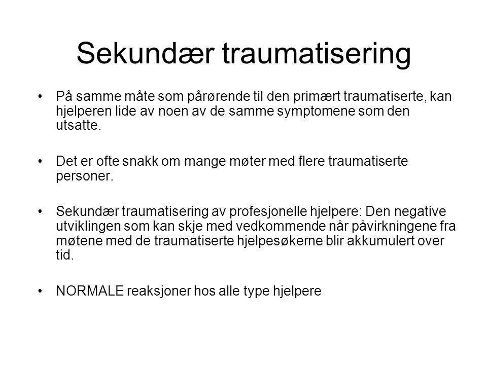 Sekundær traumatisering •På samme måte som pårørende til den primært traumatiserte, kan hjelperen lide av noen av de samme symptomene som den utsatte.