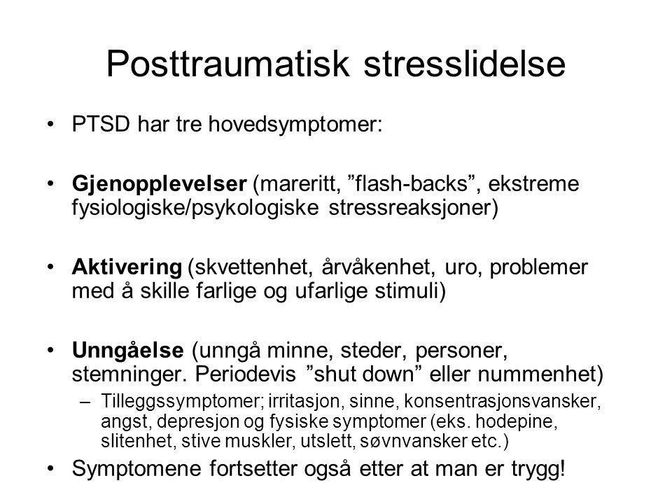 Posttraumatisk stresslidelse •PTSD har tre hovedsymptomer: •Gjenopplevelser (mareritt, flash-backs , ekstreme fysiologiske/psykologiske stressreaksjoner) •Aktivering (skvettenhet, årvåkenhet, uro, problemer med å skille farlige og ufarlige stimuli) •Unngåelse (unngå minne, steder, personer, stemninger.