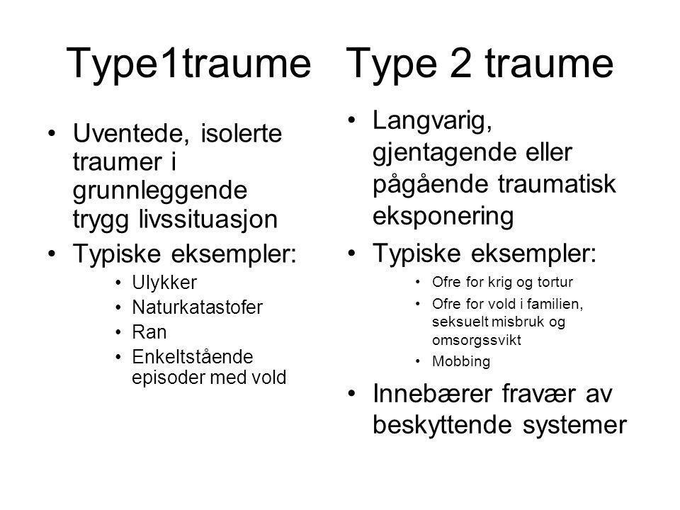 Type1traume Type 2 traume •Uventede, isolerte traumer i grunnleggende trygg livssituasjon •Typiske eksempler: •Ulykker •Naturkatastofer •Ran •Enkeltstående episoder med vold •Langvarig, gjentagende eller pågående traumatisk eksponering •Typiske eksempler: •Ofre for krig og tortur •Ofre for vold i familien, seksuelt misbruk og omsorgssvikt •Mobbing •Innebærer fravær av beskyttende systemer