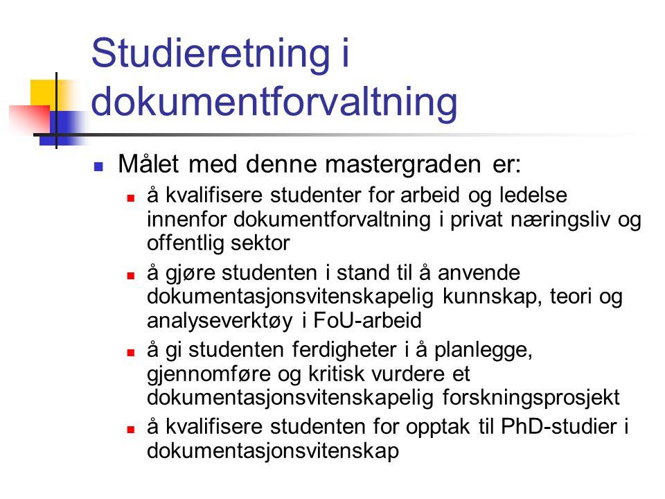 Studieretning i dokumentforvaltning  Målet med denne mastergraden er:  å kvalifisere studenter for arbeid og ledelse innenfor dokumentforvaltning i privat næringsliv og offentlig sektor  å gjøre studenten i stand til å anvende dokumentasjonsvitenskapelig kunnskap, teori og analyseverktøy i FoU-arbeid  å gi studenten ferdigheter i å planlegge, gjennomføre og kritisk vurdere et dokumentasjonsvitenskapelig forskningsprosjekt  å kvalifisere studenten for opptak til PhD-studier i dokumentasjonsvitenskap