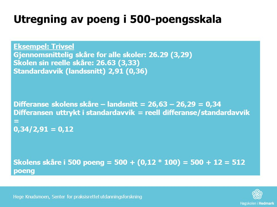 Utregning av poeng i 500-poengsskala Eksempel: Trivsel Gjennomsnittelig skåre for alle skoler: 26.29 (3,29) Skolen sin reelle skåre: 26.63 (3,33) Stan