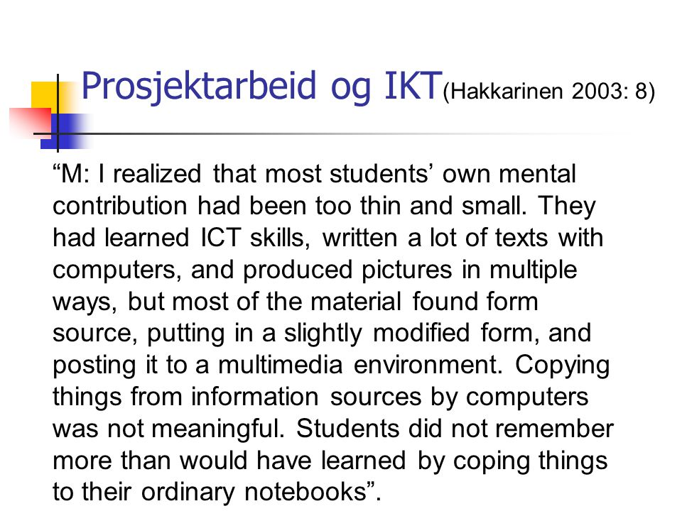 "Prosjektarbeid og IKT (Hakkarinen 2003: 8) ""M: I realized that most students' own mental contribution had been too thin and small. They had learned IC"