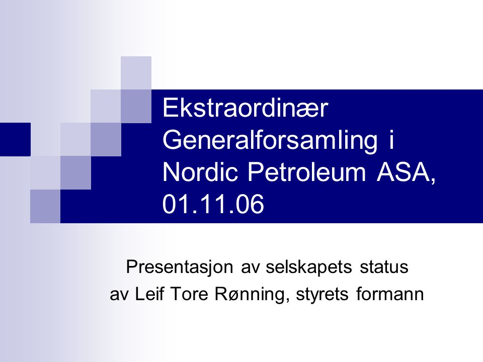 Ekstraordinær Generalforsamling i Nordic Petroleum ASA, 01.11.06 Presentasjon av selskapets status av Leif Tore Rønning, styrets formann