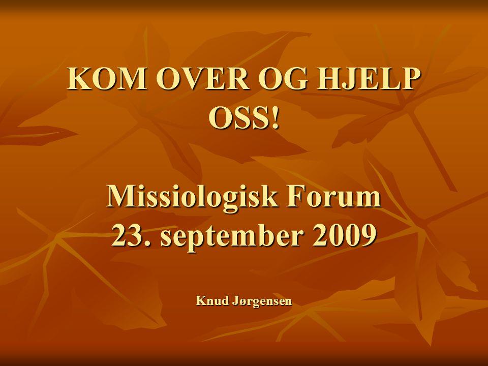 KOM OVER OG HJELP OSS! Missiologisk Forum 23. september 2009 Knud Jørgensen