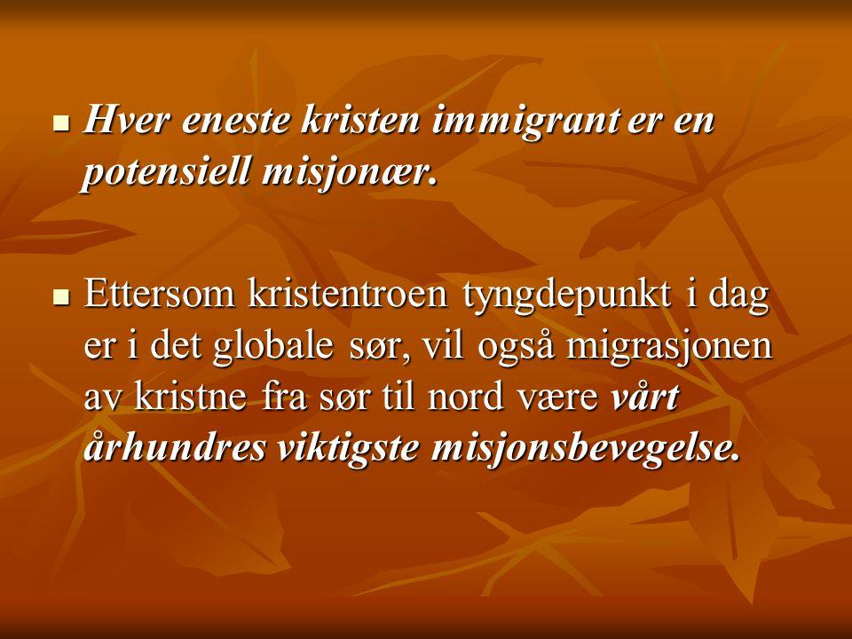  Hver eneste kristen immigrant er en potensiell misjonær.  Ettersom kristentroen tyngdepunkt i dag er i det globale sør, vil også migrasjonen av kri