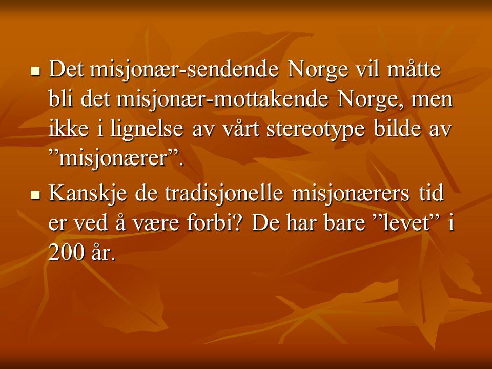 """ Det misjonær-sendende Norge vil måtte bli det misjonær-mottakende Norge, men ikke i lignelse av vårt stereotype bilde av """"misjonærer"""".  Kanskje de"""