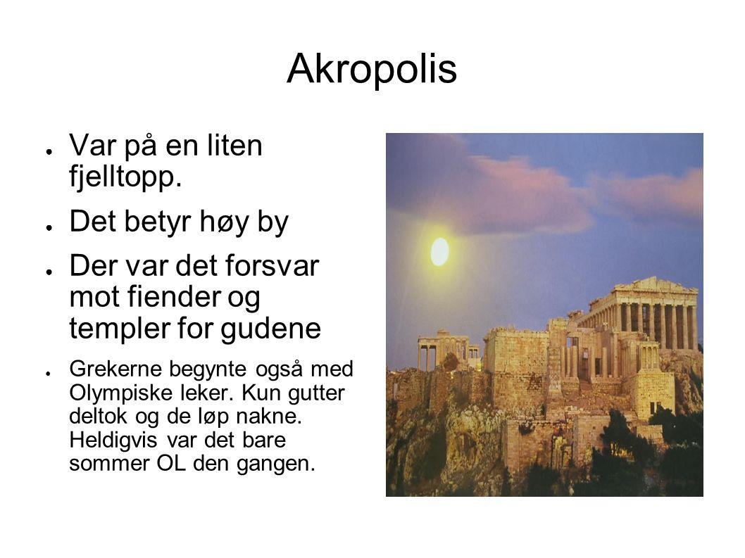 Akropolis ● Var på en liten fjelltopp. ● Det betyr høy by ● Der var det forsvar mot fiender og templer for gudene ● Grekerne begynte også med Olympisk