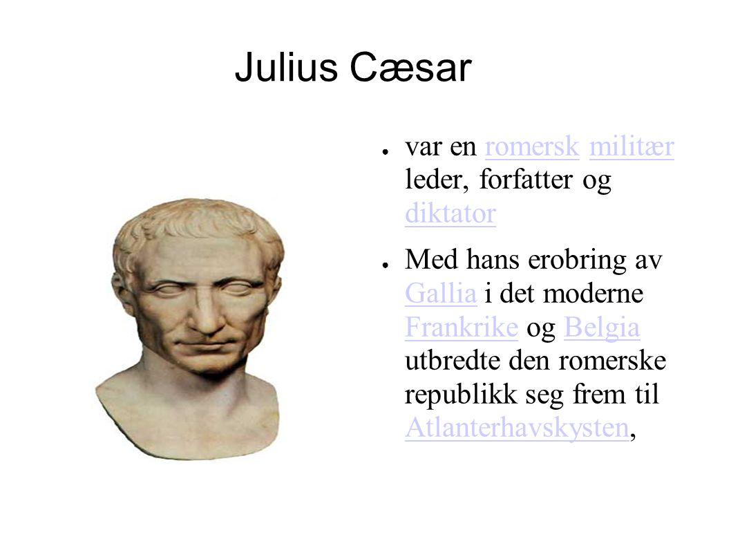 Julius Cæsar ● var en romersk militær leder, forfatter og diktatorromerskmilitær diktator ● Med hans erobring av Gallia i det moderne Frankrike og Bel