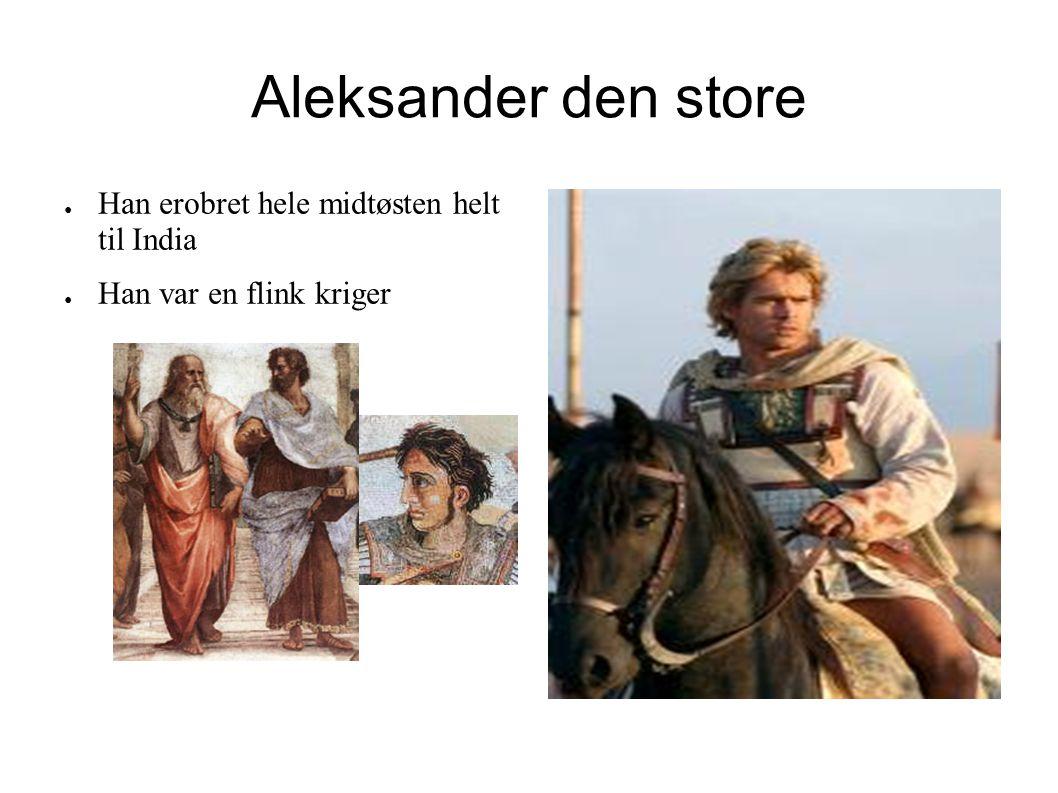 Aleksander den store ● Han erobret hele midtøsten helt til India ● Han var en flink kriger