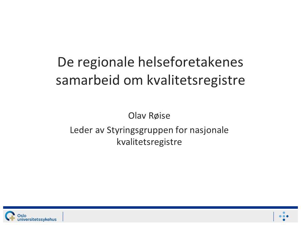 De regionale helseforetakenes samarbeid om kvalitetsregistre Olav Røise Leder av Styringsgruppen for nasjonale kvalitetsregistre
