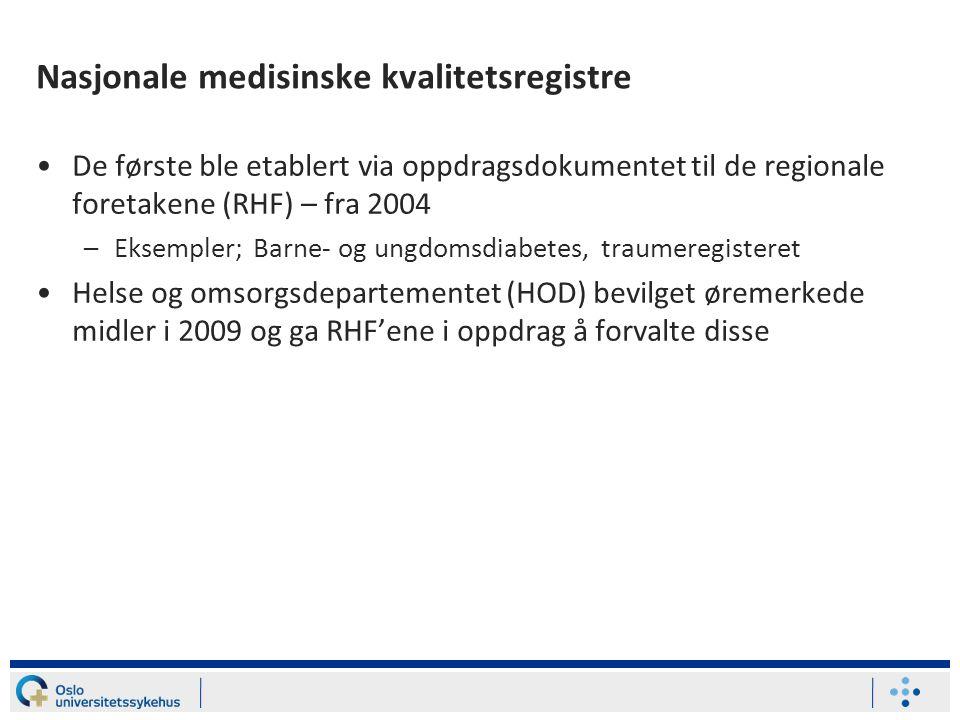 Nasjonale medisinske kvalitetsregistre •De første ble etablert via oppdragsdokumentet til de regionale foretakene (RHF) – fra 2004 –Eksempler; Barne- og ungdomsdiabetes, traumeregisteret •Helse og omsorgsdepartementet (HOD) bevilget øremerkede midler i 2009 og ga RHF'ene i oppdrag å forvalte disse