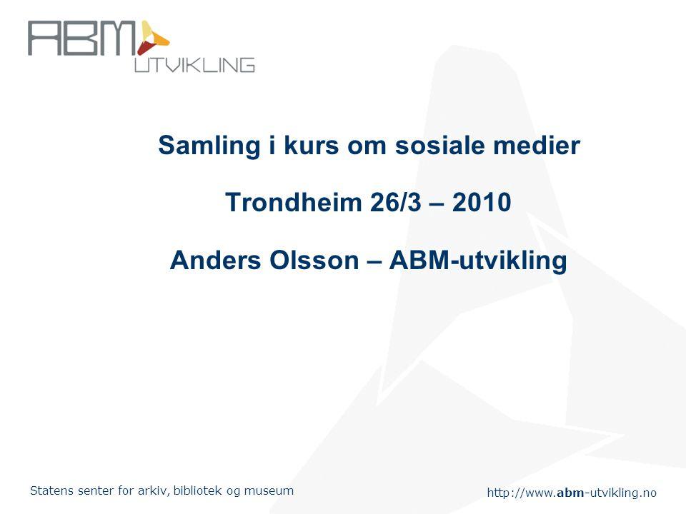 http://www.abm-utvikling.no Statens senter for arkiv, bibliotek og museum Samling i kurs om sosiale medier Trondheim 26/3 – 2010 Anders Olsson – ABM-utvikling