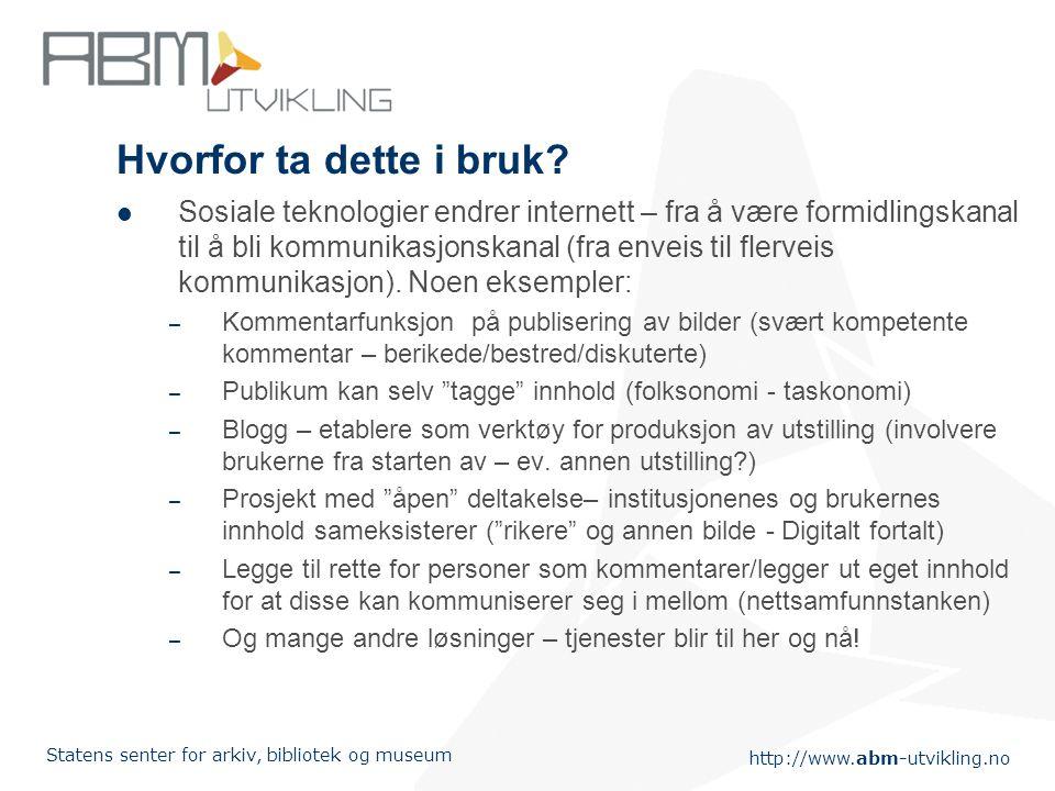 http://www.abm-utvikling.no Statens senter for arkiv, bibliotek og museum Hvorfor ta dette i bruk.