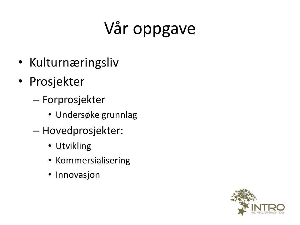 Vår oppgave • Kulturnæringsliv • Prosjekter – Forprosjekter • Undersøke grunnlag – Hovedprosjekter: • Utvikling • Kommersialisering • Innovasjon