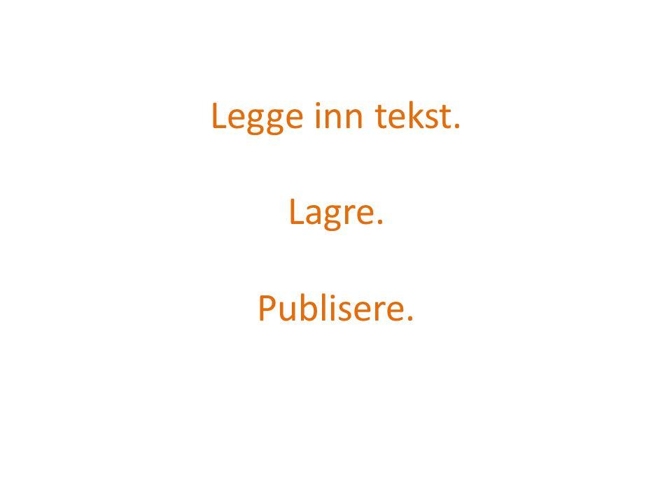 Legge inn tekst. Lagre. Publisere.