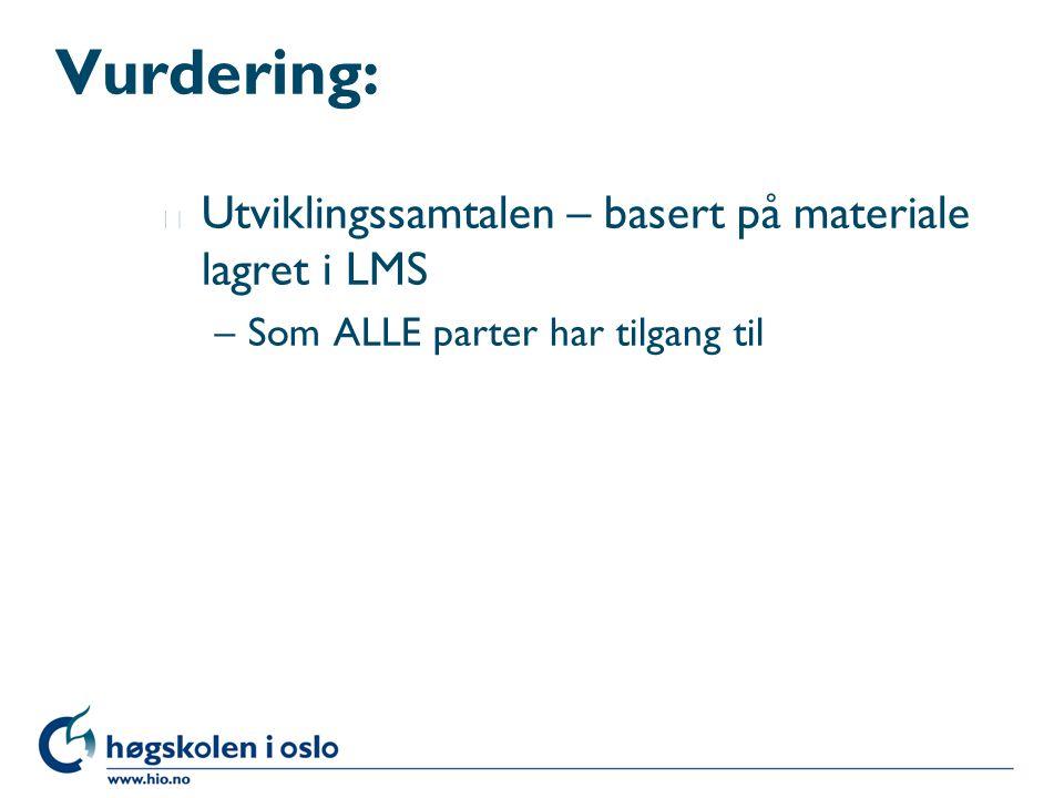 Vurdering: l Utviklingssamtalen – basert på materiale lagret i LMS –Som ALLE parter har tilgang til