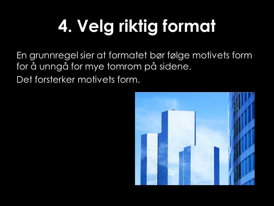 4. Velg riktig format En grunnregel sier at formatet bør følge motivets form for å unngå for mye tomrom på sidene. Det forsterker motivets form.