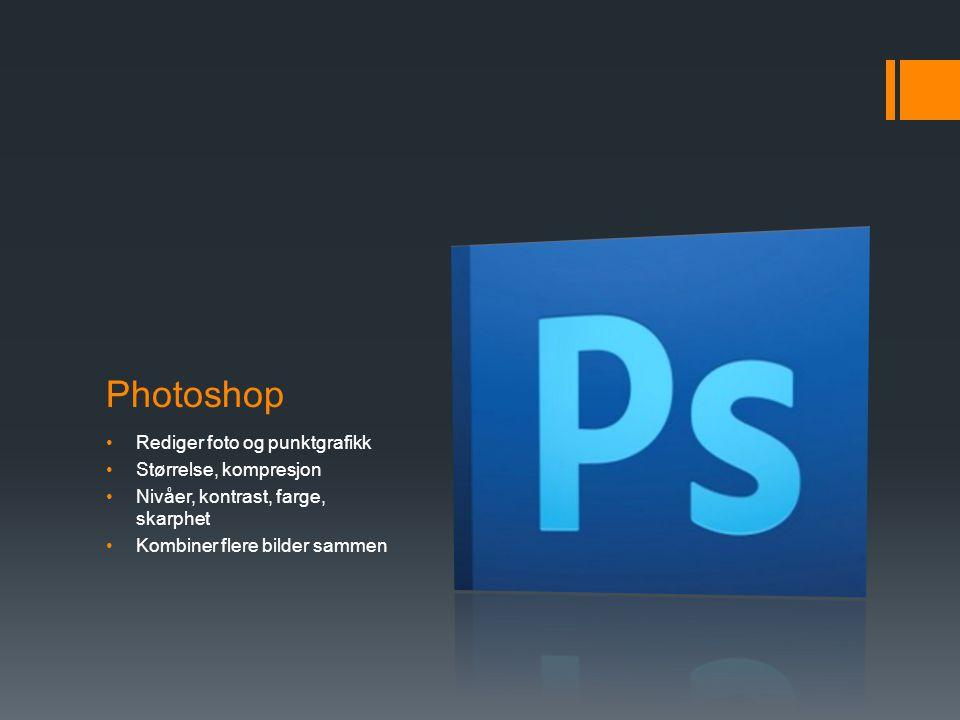 Photoshop •Rediger foto og punktgrafikk •Størrelse, kompresjon •Nivåer, kontrast, farge, skarphet •Kombiner flere bilder sammen